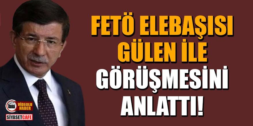 Davutoğlu, FETÖ elebaşısı Gülen ile görüşmesini anlattı
