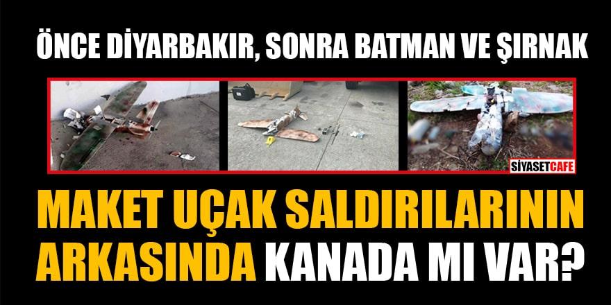 Önce Diyarbakır sonra Batman ve Şırnak... Maket uçak saldırılarının arkasında Kanada mı var?