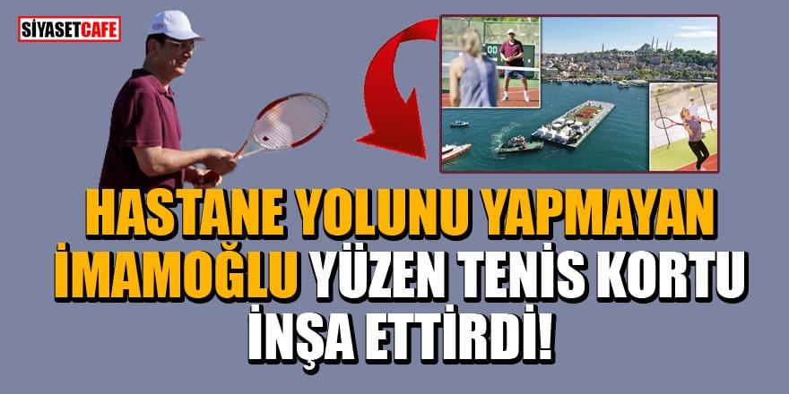 Hastane yolunu yapmayan İmamoğlu yüzen tenis kortu inşa ettirdi!