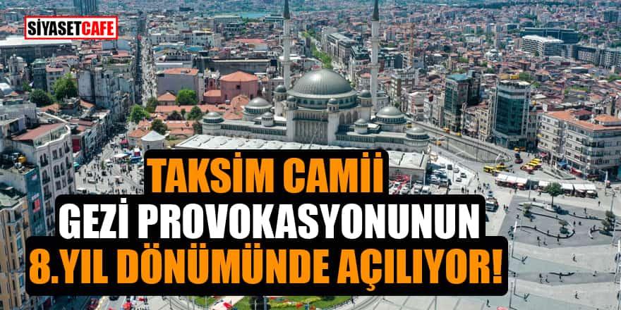 Taksim Camii 'Gezi provokasyonunun' 8. yıl dönümünde açılıyor!
