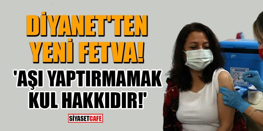 Diyanet'ten yeni fetva! 'Aşı yaptırmamak kul hakkıdır!'