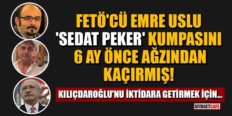 FETÖ'cü Emre Uslu 'Sedat Peker' kumpasını 6 ay önce ağzından kaçırmış! 'Kılıçdaroğlu'nu iktidara getirmek için...'