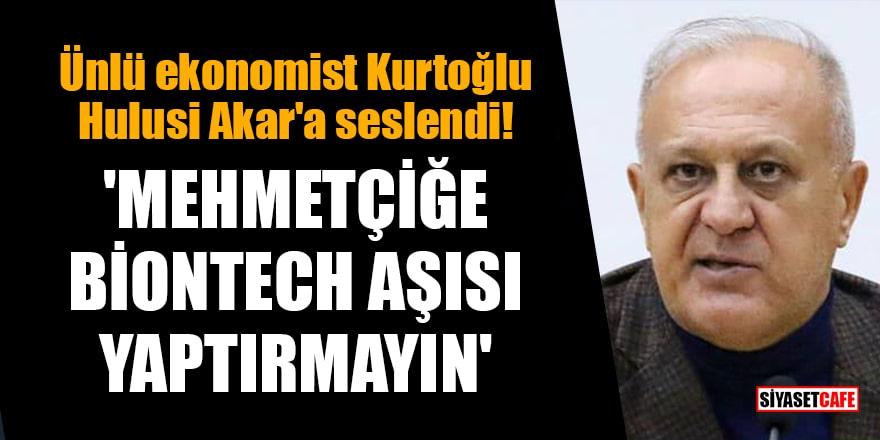 Ünlü ekonomist Kurtoğlu Hulusi Akar'a seslendi: 'Mehmetçiğe Biontech aşısı yaptırmayın'