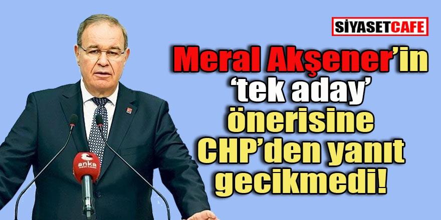 CHP'nin Meral Akşener'in 'tek aday' önerisine yanıtı