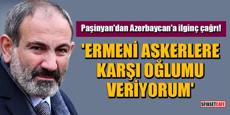 Paşinyan'dan Azerbaycan'a ilginç çağrı! 'Ermeni askerlere karşı oğlumu veriyorum'