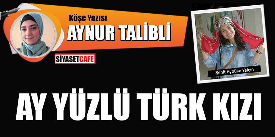 Aynur Talibli yazdı: Ay yüzlü Türk kızı