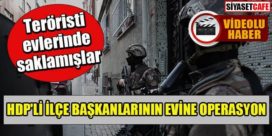 HDP'li ilçe başkanlarının evlerine operasyon: Teröristi evlerinde saklamışlar!