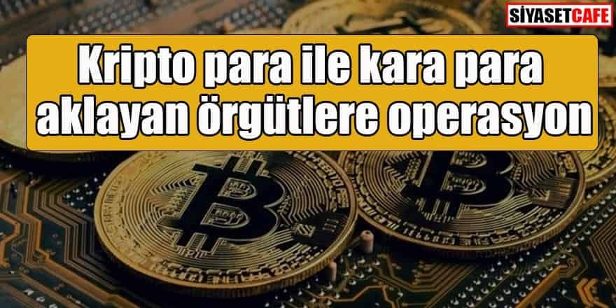 Kripto para ile kara para aklayan örgütlere operasyon: 1100 gözaltı