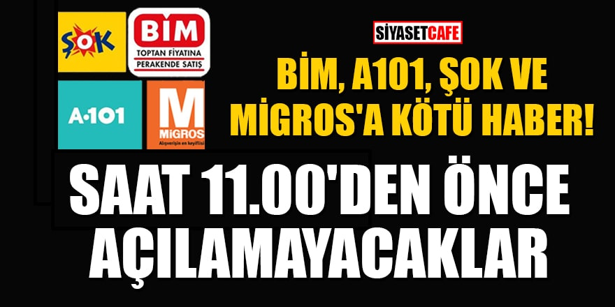 BİM, A101, ŞOK ve Migros gibi zincir marketler saat 11.00'den önce açılamayacak!