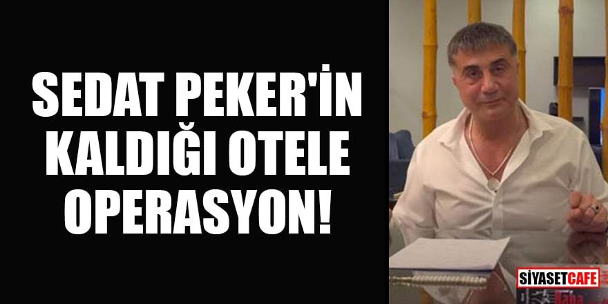 Sedat Peker'in kaldığı otele operasyon!