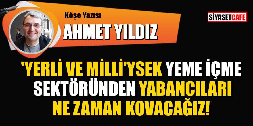 Ahmet Yıldız yazdı: Yerli ve Milli'ysek yeme içme sektöründen yabancıları ne zaman kovacağız?