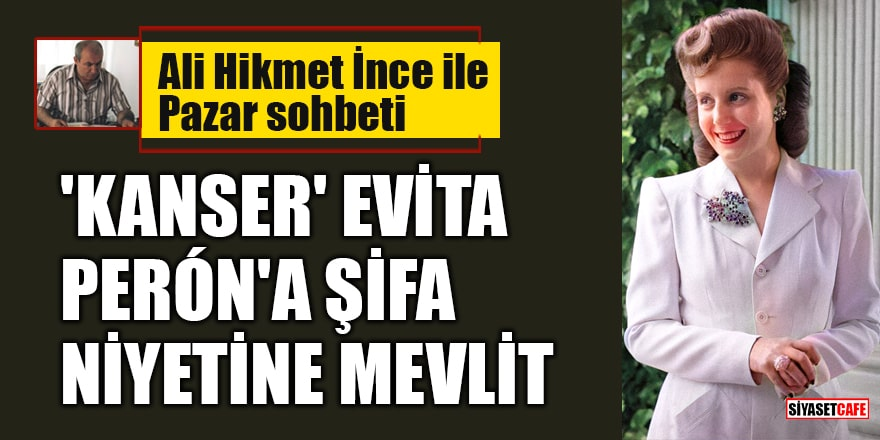 Ali Hikmet İnce ile 'Pazar Sohbeti': 'Kanser' Evita Perón'a şifa niyetine mevlit