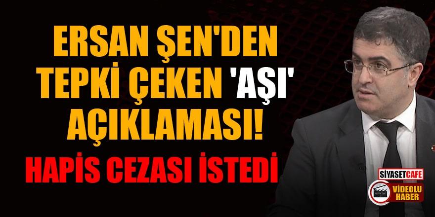 Ersan Şen'den tepki çeken 'aşı' açıklaması! Hapis cezası istedi