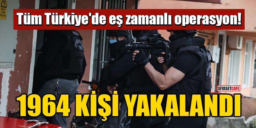 Tüm Türkiye'de eş zamanlı operasyon: 1964 kişi yakalandı