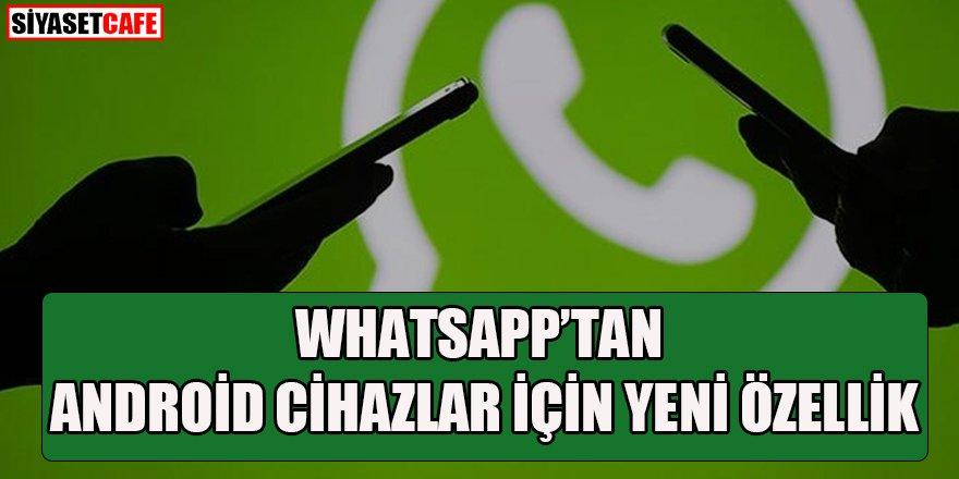 WhatsApp'tan sadece Android cihazlar için yeni özellik!