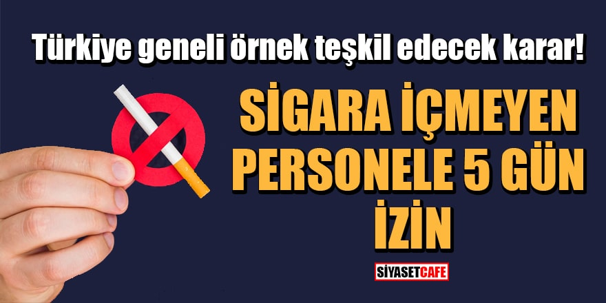 Türkiye geneli örnek teşkil edecek karar! Sigara içmeyen personele 5 gün izin