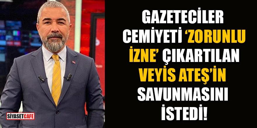 Türkiye Gazeteciler Cemiyeti, Veyis Ateş'in savunmasını istedi!
