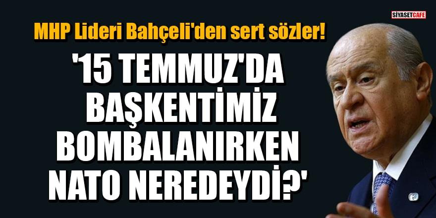 MHP Lideri Bahçeli'den sert sözler: '15 Temmuz'da başkentimiz bombalanırken NATO neredeydi?'