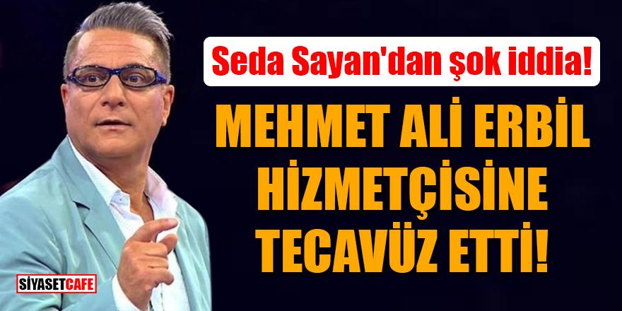 Seda Sayan'dan şok iddia: Mehmet Ali Erbil hizmetçisine tecavüz etti