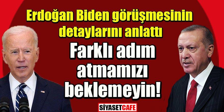 Erdoğan Biden görüşmesinin detaylarını anlattı: Farklı adım atmamızı beklemeyin!