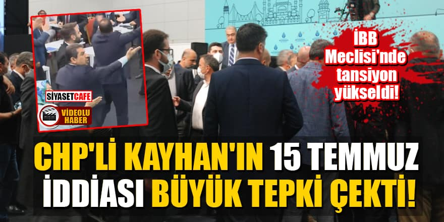 İBB Meclisi'nde tansiyon yükseldi! CHP'li Kayhan'ın 15 Temmuz iddiası büyük tepki çekti