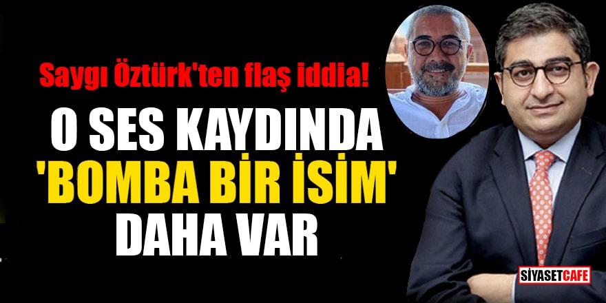 Saygı Öztürk'ten flaş iddia! O ses kaydında 'bomba bir isim' daha var