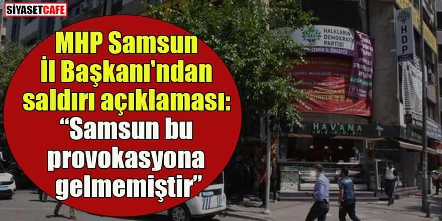 """MHP Samsun İl Başkanı'ndan saldırı açıklaması: """"Samsun bu provokasyona gelmemiştir"""""""