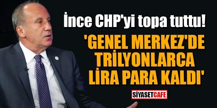 Muharrem İnce CHP'yi topa tuttu! 'Genel Merkez'de trilyonlarca lira para kaldı'