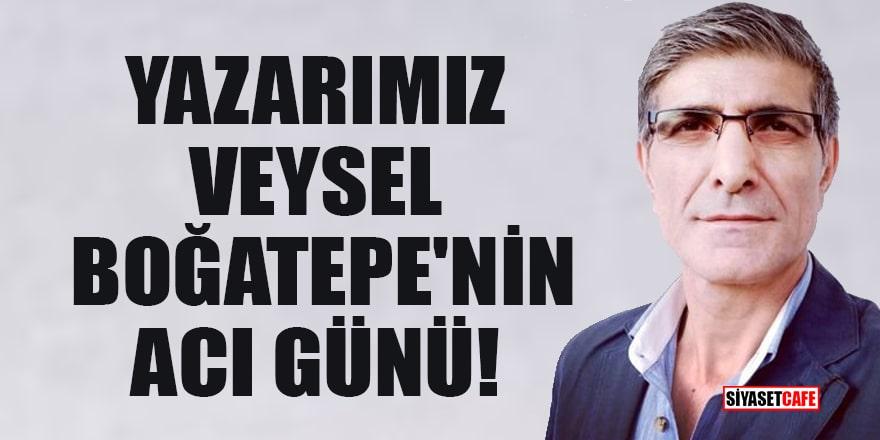 Yazarımız Veysel Boğatepe'nin acı günü!