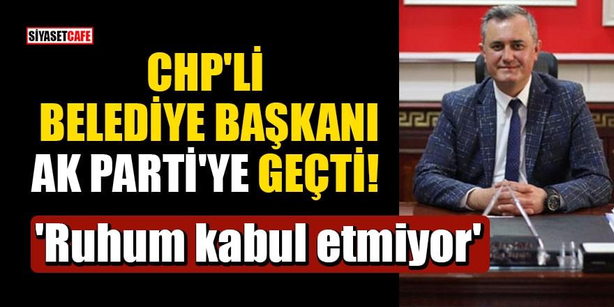 CHP'li Belediye Başkanı AK Parti'ye geçti! 'Ruhum kabul etmiyor'