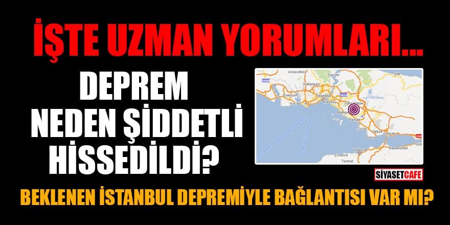 Deprem neden şiddetli hissedildi? Beklenen İstanbul depremiyle bağlantısı var mı? İşte uzman yorumları...