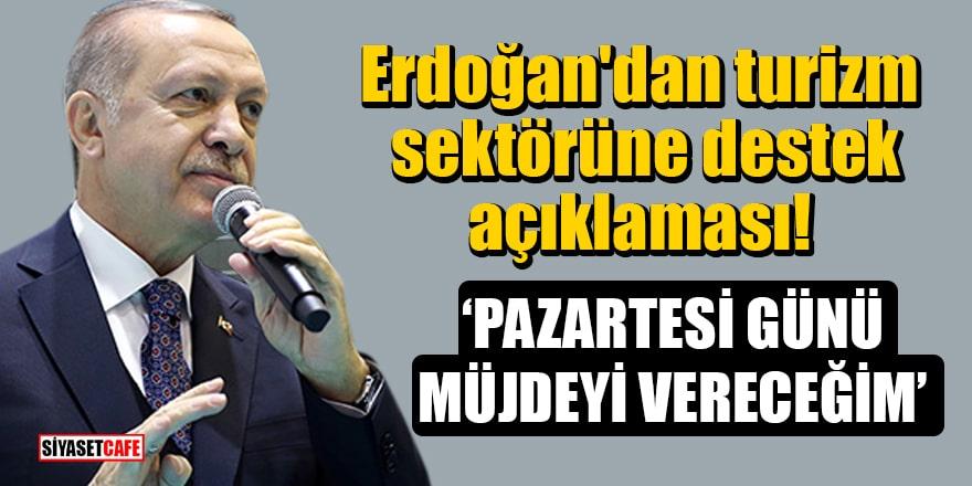 Erdoğan'dan turizm sektörüne destek açıklaması: Pazartesi günü müjdeyi vereceğim
