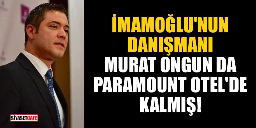 Bomba iddia! İmamoğlu'nun danışmanı Murat Ongun da Paramount Otel'de kalmış