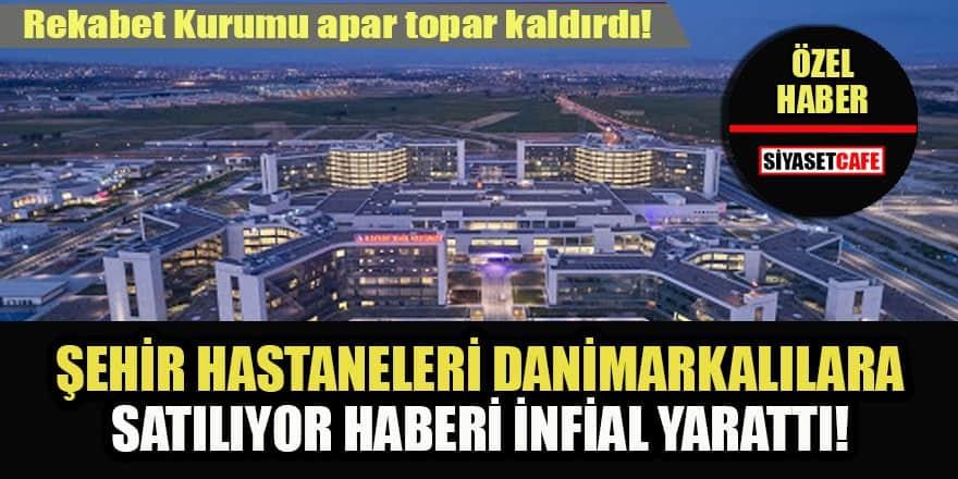 Şehir Hastaneleri işletmesini Danimarkalılara satıyorlar! Rekabet Kurumu ihanet kurumu mu?
