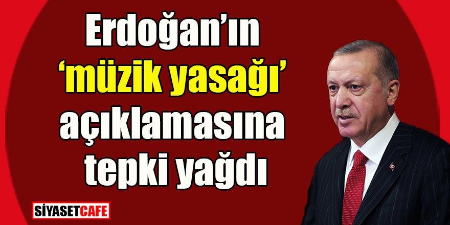 Erdoğan'ın 'müzik yasağı' açıklamasına tepki yağdı