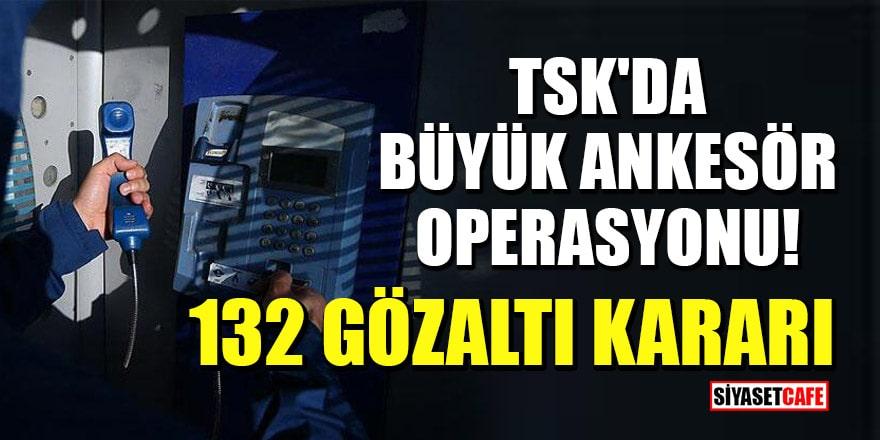 TSK'da büyük ankesör operasyonu: 132 gözaltı kararı