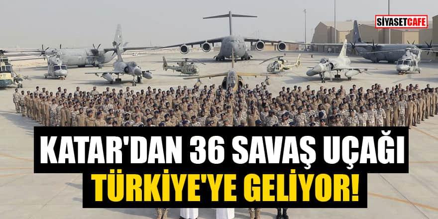 Katar'dan 36 savaş uçağı Türkiye'ye geliyor!