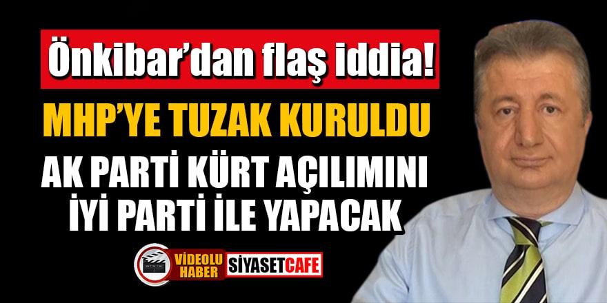 Önkibar'dan flaş iddia: MHP'ye tuzak kuruldu! AK Parti kürt açılımını İYİ Parti ile yapacak