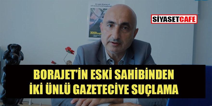 Bora Jet'in eski sahibinin Sezgin Baran Korkmaz'dan para aldığını iddia ettiği iki gazetecinin kimliği şaşırttı.