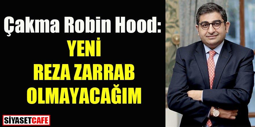 Çakma Robin Hood: Yeni Reza Zarrab olmayacağım