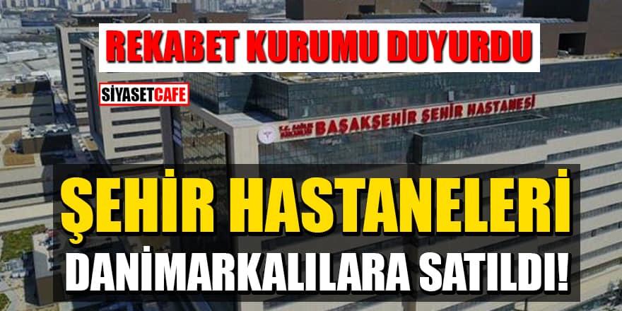Rekabet Kurumu duyurdu! Şehir Hastaneleri Danimarkalılara satıldı