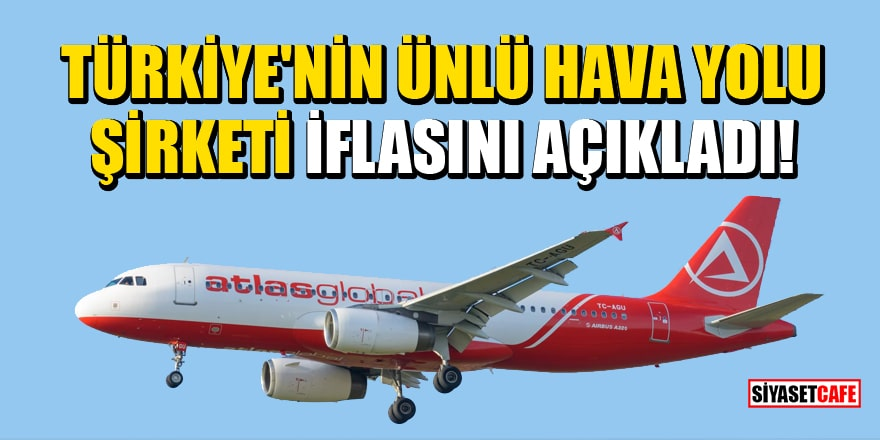 Ünlü hava yolu şirketi AtlasGlobal iflasını açıkladı!