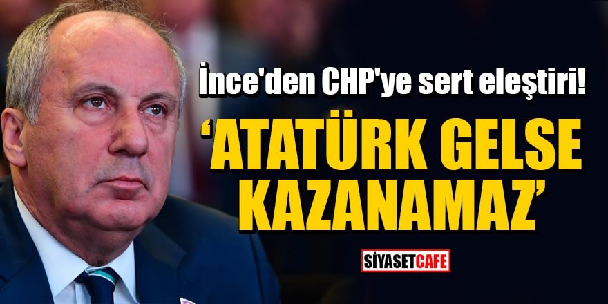 İnce'den CHP'ye sert eleştiri: Atatürk gelse kazanamaz