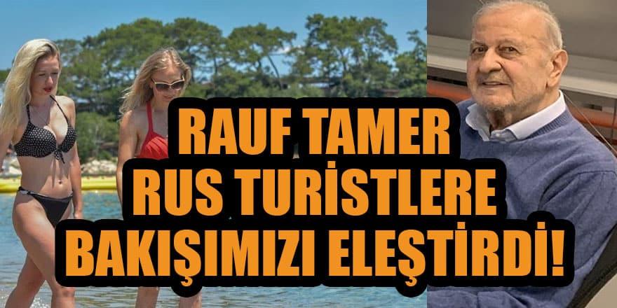 Duayen gazeteci Rauf Tamer Rus turistler karşısındaki tavrımızı eleştirdi