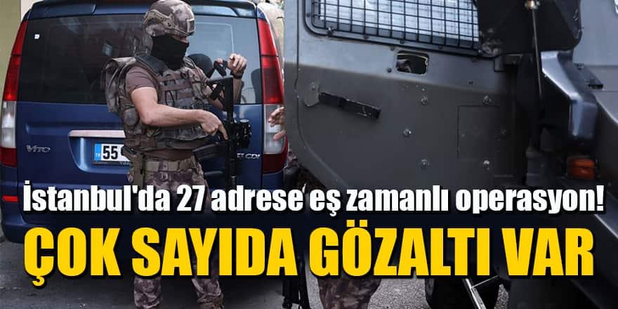 İstanbul'da 27 adrese eş zamanlı operasyon: Çok sayıda gözaltı var
