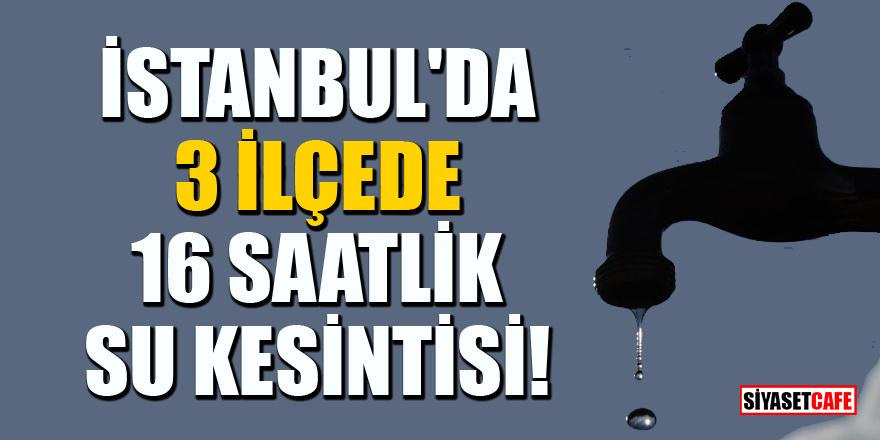 İstanbul'da 3 ilçede 16 saatlik su kesintisi! Yarın sabah başlıyor