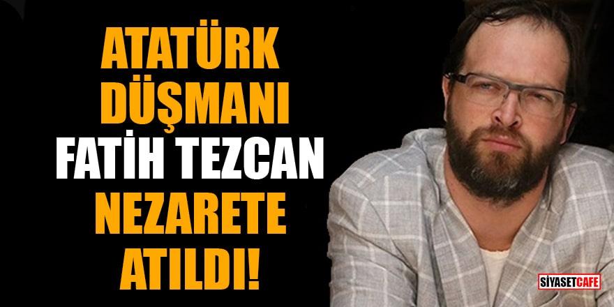 Atatürk düşmanı Fatih Tezcan nezarete atıldı!