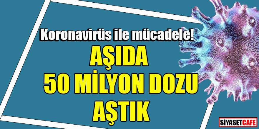 Türkiye koronavirüs ile mücadele ediyor: Aşıda 50 milyon dozu aştık
