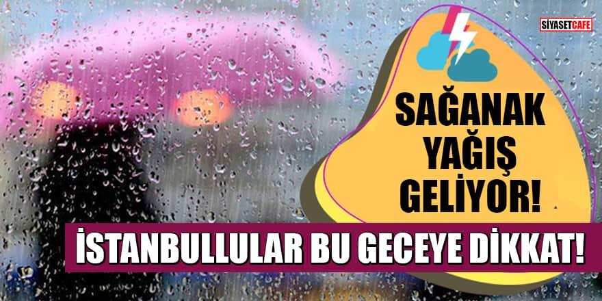 İstanbullular bu geceye dikkat! Sağanak yağış geliyor