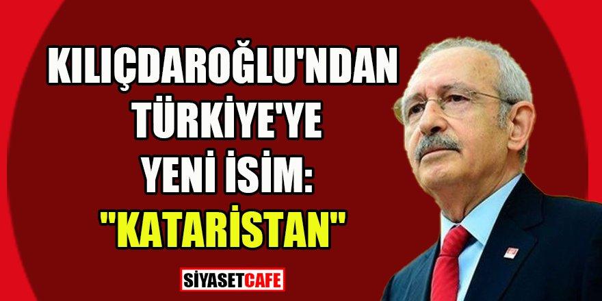 Kılıçdaroğlu'ndan Türkiye'ye yeni isim: Kataristan
